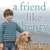 A Friend Like Henry: The Remarkable True Story of an Autistic Boy and the Dog That Unlocked His World, by Nuala Gardner