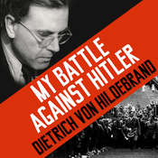 My Battle against Hitler: Faith, Truth, and Defiance in the Shadow of the Third Reich, by Dietrich von Hildebrand