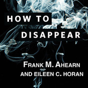 How to Disappear: Erase Your Digital Footprint, Leave False Trails, and Vanish Without a Trace Audiobook, by Frank M. Ahearn, Eileen C. Horan