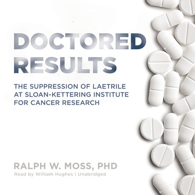 Doctored Results: The Supression of Laetrile at Sloan-Kettering Institute for Cancer Research Audiobook, by Ralph W. Moss