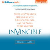 Invincible: The 10 Lies You Learn Growing Up with Domestic Violence, and the Truths to Set You Free, by Brian F. Martin
