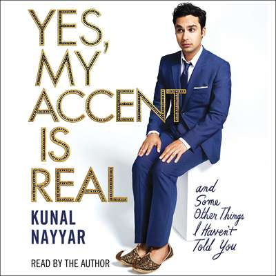 Yes, My Accent Is Real: And Some Other Things I Havent Told You Audiobook, by Kunal Nayyar