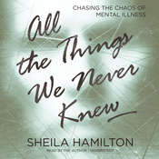 All the Things We Never Knew: Chasing the Chaos of Mental Illness, by Sheila Hamilton