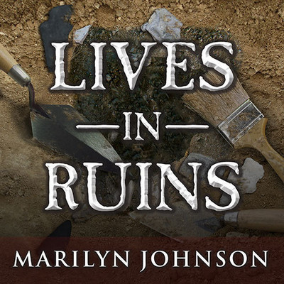 Lives in Ruins: Archaeologists and the Seductive Lure of Human Rubble Audiobook, by Marilyn Johnson