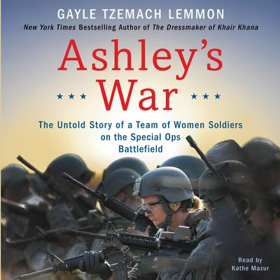 Ashleys War: The Untold Story of a Team of Women Soldiers on the Special Ops Battlefield Audiobook, by Gayle Tzemach Lemmon