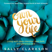 Own Your Life: Living with Deep Intention, Bold Faith, and Generous Love, by Sally Clarkson