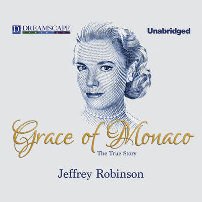 Grace of Monaco: The True Story Audiobook, by Jeffrey Robinson