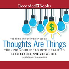 Thoughts Are Things: Turning Your Idea into Realities Audiobook, by Bob Proctor, Greg S. Reid