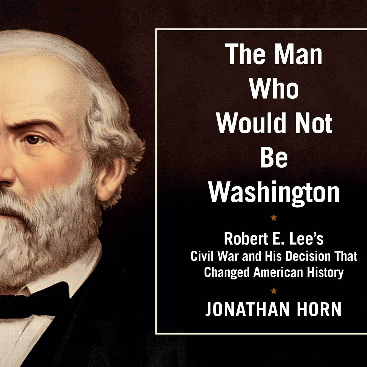 Printable The Man Who Would Not Be Washington: Robert E. Lee's Civil War and His Decision That Changed American History Audiobook Cover Art
