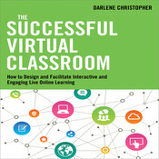 The Successful Virtual Classroom: How to Design and Facilitate Interactive and Engaging Live Online Learning, by Darlene Christopher