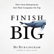 Finish Big: How Great Entrepreneurs Exit Their Companies on Top, by Bo Burlingham