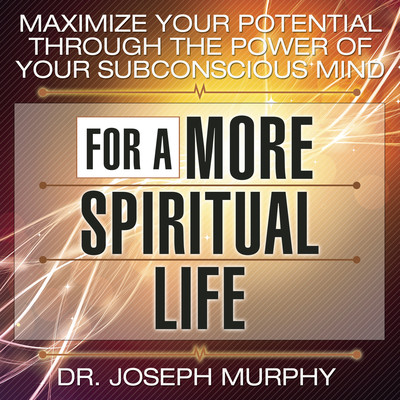 Maximize Your Potential Through the Power Your Subconscious Mind for a More Spiritual Life Audiobook, by Joseph Murphy