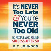 It's Never Too Late and You're Never Too Old: 50 People Who Found Success After 50 Audiobook, by Vic Johnson