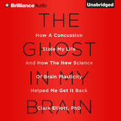 The Ghost in My Brain: How a Concussion Stole My Life and How the New Science of Brain Plasticity Helped Me Get It Back Audiobook, by Clark Elliott, Clark Elliott, Ph.D.