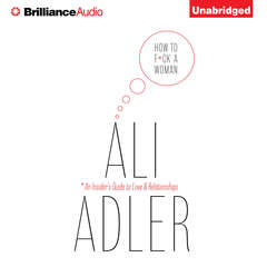 How to F*ck a Woman: An Insiders Guide to Love and Relationships Audiobook, by Ali Adler