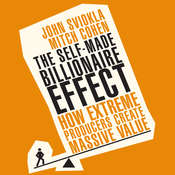 The Self-made Billionaire Effect: How Extreme Producers Create Massive Value, by John Sviokla, Mitch Cohen