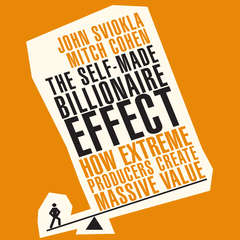 The Self-made Billionaire Effect: How Extreme Producers Create Massive Value Audiobook, by John Sviokla, Mitch Cohen