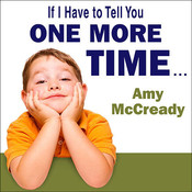 If I Have to Tell You One More Time …: The Revolutionary Program That Gets Your Kids to Listen Without Nagging, Reminding, or Yelling, by Amy McCready
