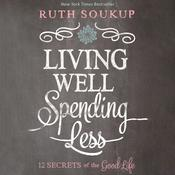 Living Well, Spending Less!: 12 Secrets of the Good Life Audiobook, by Ruth Soukup