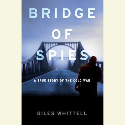 Bridge of Spies: A True Story of the Cold War Audiobook, by Giles Whittell