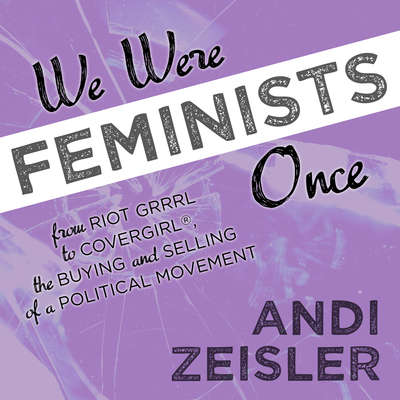 We Were Feminists Once: From Riot Grrrl to CoverGirl®, the Buying and Selling of a Political Movement Audiobook, by Andi Zeisler