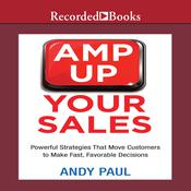 Amp Up Your Sales: Powerful Strategies That Move Customers to Make Fast, Favorable Decisions, by Andy Paul