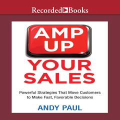 Amp Up Your Sales: Powerful Strategies That Move Customers to Make Fast, Favorable Decisions Audiobook, by Andy Paul
