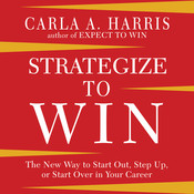 Strategize to Win: The New Way to Start Out, Step Up, or Start Over in Your Career, by Carla A. Harris