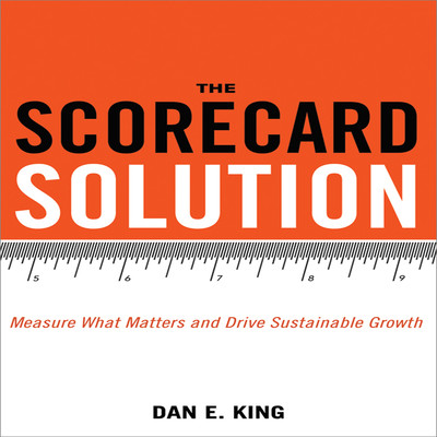 The Scorecard Solution: Measure What Matters and Drive Sustainable Growth Audiobook, by Dan E. King