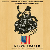 The Age of Acquiescence: The Life and Death of American Resistance to Organized Wealth and Power Audiobook, by Steve Fraser