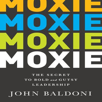 Moxie: The Secret to Bold and Gutsy Leadership Audiobook, by John Baldoni