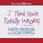 I Think You're Totally Wrong: A Quarrel Audiobook, by David Shields, Caleb Powell