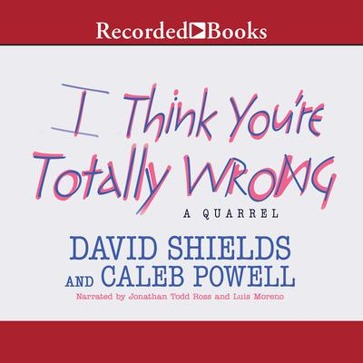 I Think You're Totally Wrong: A Quarrel Audiobook, by David Shields