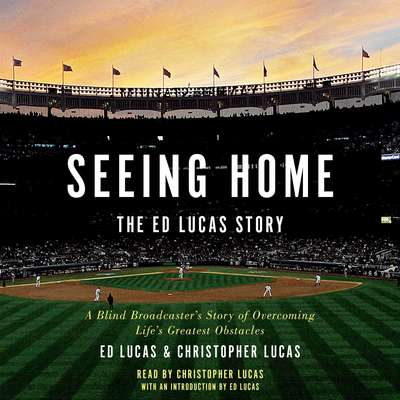 Seeing Home: The Ed Lucas Story: A Blind Broadcasters Story of Overcoming Lifes Greatest Obstacles Audiobook, by Ed Lucas