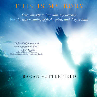This Is My Body: From Obesity to Ironman, My Journey Into the True Meaning of Flesh, Spirit, and Deeper Faith Audiobook, by Ragan Sutterfield