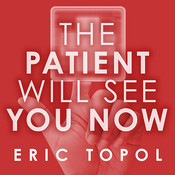 The Patient Will See You Now: The Future of Medicine Is in Your Hands, by Eric Topol