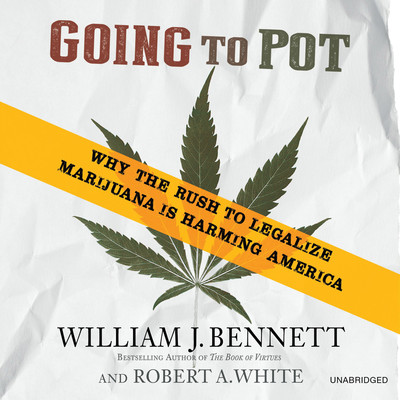 Going to Pot: Why the Rush to Legalize Marijuana Is Harming America Audiobook, by William J. Bennett