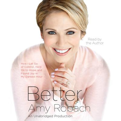 Better: How I Let Go of Control, Held On to Hope, and Found Joy in My Darkest Hour Audiobook, by Amy Robach