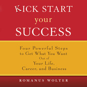Kick Start Your Success: Four Powerful Steps to Get What You Want Out of Your Life, Career, and Business Audiobook, by Romanus Wolter
