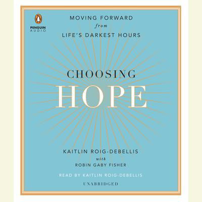 Choosing Hope: Moving Forward from Lifes Darkest Hours Audiobook, by Kaitlin Roig-DeBellis