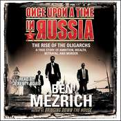 Once Upon a Time in Russia: The Rise of the Oligarchs and the Greatest Wealth in History, by Ben Mezrich