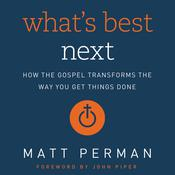 What's Best Next: How the Gospel Transforms the Way You Get Things Done Audiobook, by Matthew Perman