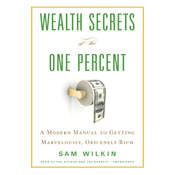 Wealth Secrets of the One Percent: A Modern Manual to Getting Marvelously, Obscenely Rich, by Sam Wilkin