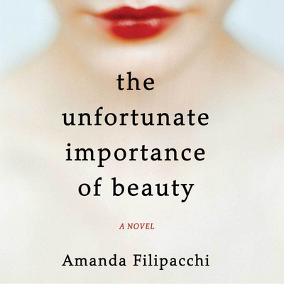 The Unfortunate Importance of Beauty: A Novel Audiobook, by Amanda Filipacchi