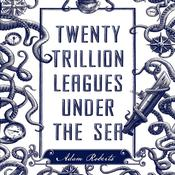 Twenty Trillion Leagues Under the Sea: An Illustrated Science Fiction Novel Audiobook, by Marilynne Robinson, Adam Roberts