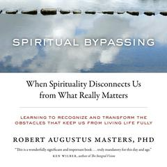 Spiritual Bypassing: When Spirituality Disconnects Us from What Really Matters Audiobook, by Robert Augustus Masters, Robert Augustus Masters, Ph.D.