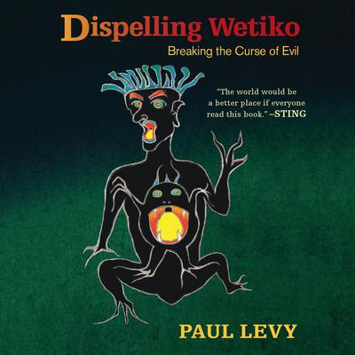 Dispelling Wetiko: Breaking the Curse of Evil Audiobook, by Paul Levy