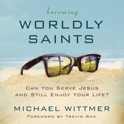 Becoming Worldly Saints: Can You Serve Jesus and Still Enjoy Your Life?, by Michael E. Wittmer, Michael Wittmer