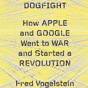 Dogfight: How Apple and Google Went to War and Started a Revolution, by Fred Vogelstein
