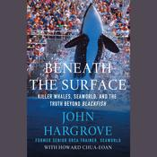 Beneath the Surface: Killer Whales, SeaWorld, and the Truth Beyond Blackfish, by John Hargrove